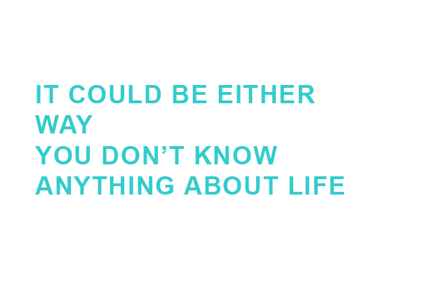IT COULD BE EITHER WAY YOU DON'T KNOW ANYTHING ABOUT LIFE