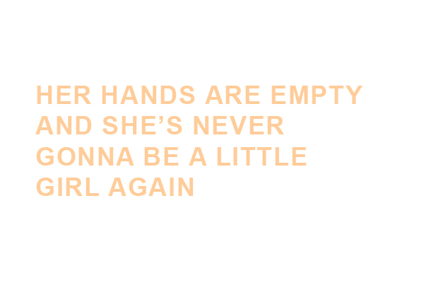 HER HANDS ARE EMPTY AND SHE'S NEVER GONNA BE A LITTLE GIRL AGAIN